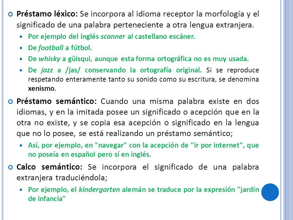 Préstamo léxico: Se incorpora al idioma receptor la morfología y el significado de una palabra perteneciente a otra lengua extranjera. Por ejemplo del