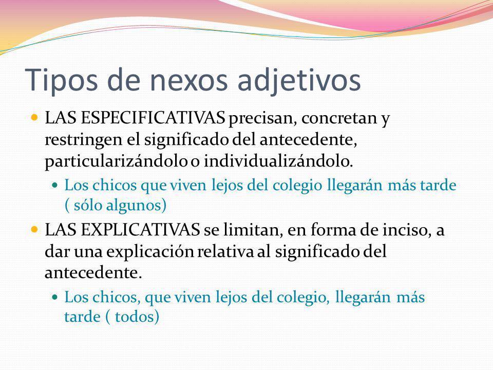 Tipos de nexos adjetivos LAS ESPECIFICATIVAS precisan, concretan y restringen el significado del antecedente, particularizándolo o individualizándolo.