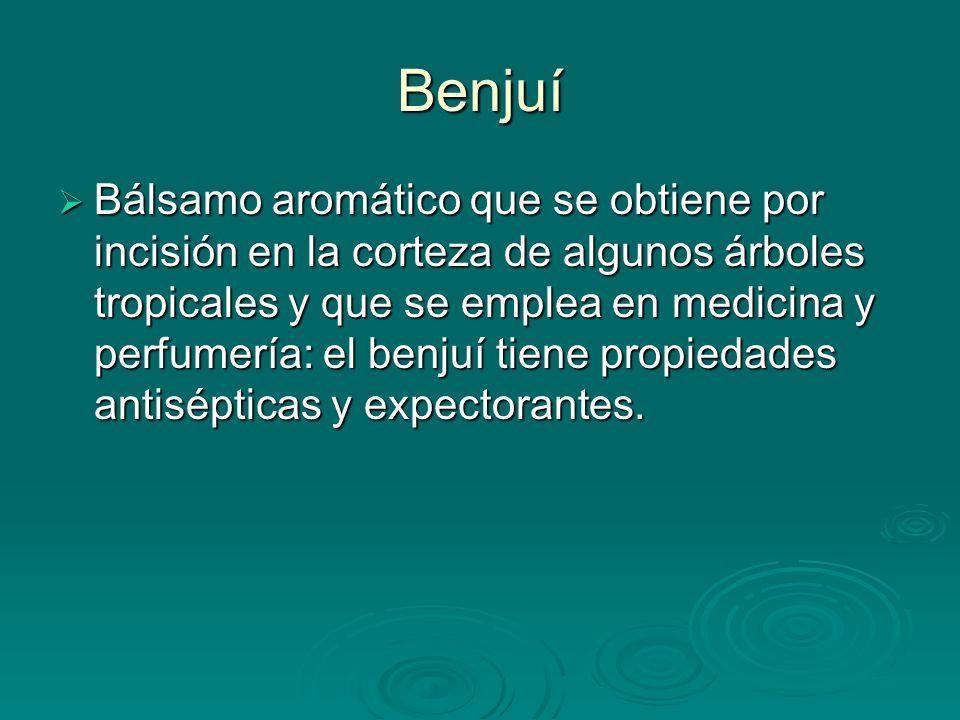 Benjuí Bálsamo aromático que se obtiene por incisión en la corteza de algunos árboles tropicales y que se emplea en medicina y perfumería: el benjuí t