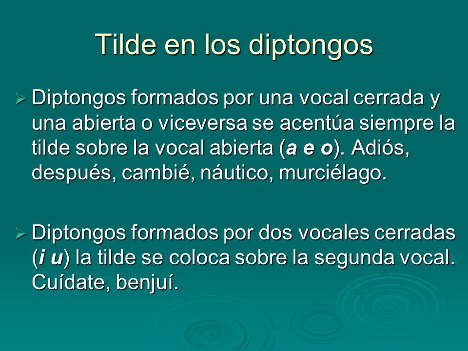 Tilde en los diptongos Diptongos formados por una vocal cerrada y una abierta o viceversa se acentúa siempre la tilde sobre la vocal abierta (a e o).