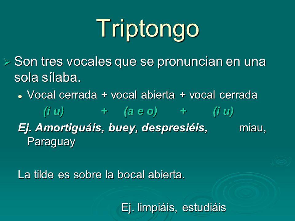 Triptongo Son tres vocales que se pronuncian en una sola sílaba. Son tres vocales que se pronuncian en una sola sílaba. Vocal cerrada + vocal abierta
