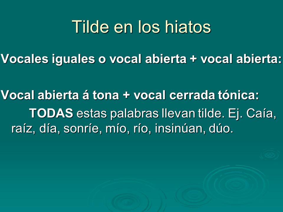 Tilde en los hiatos Vocales iguales o vocal abierta + vocal abierta: Vocal abierta á tona + vocal cerrada tónica: TODAS estas palabras llevan tilde. E