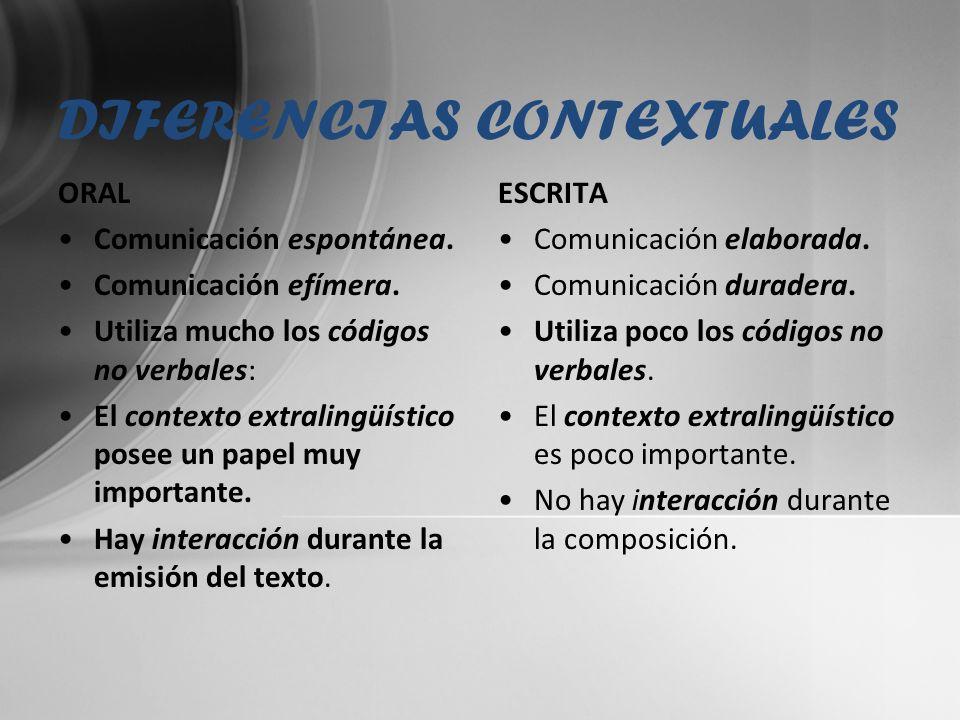DIFERENCIAS CONTEXTUALES ORAL Comunicación espontánea. Comunicación efímera. Utiliza mucho los códigos no verbales: El contexto extralingüístico posee