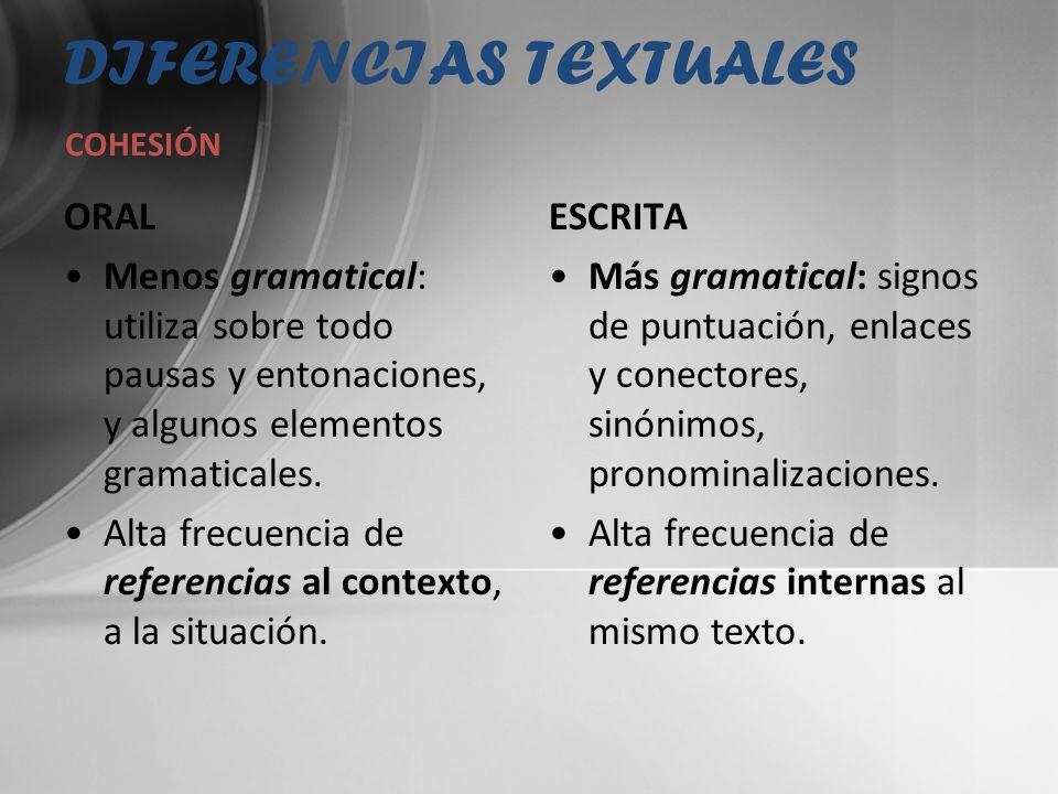 DIFERENCIAS TEXTUALES ORAL Menos gramatical: utiliza sobre todo pausas y entonaciones, y algunos elementos gramaticales. Alta frecuencia de referencia