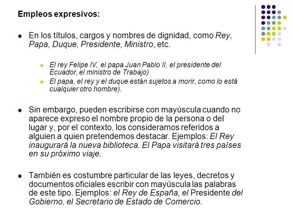 Empleos expresivos: En los títulos, cargos y nombres de dignidad, como Rey, Papa, Duque, Presidente, Ministro, etc. El rey Felipe IV, el papa Juan Pab