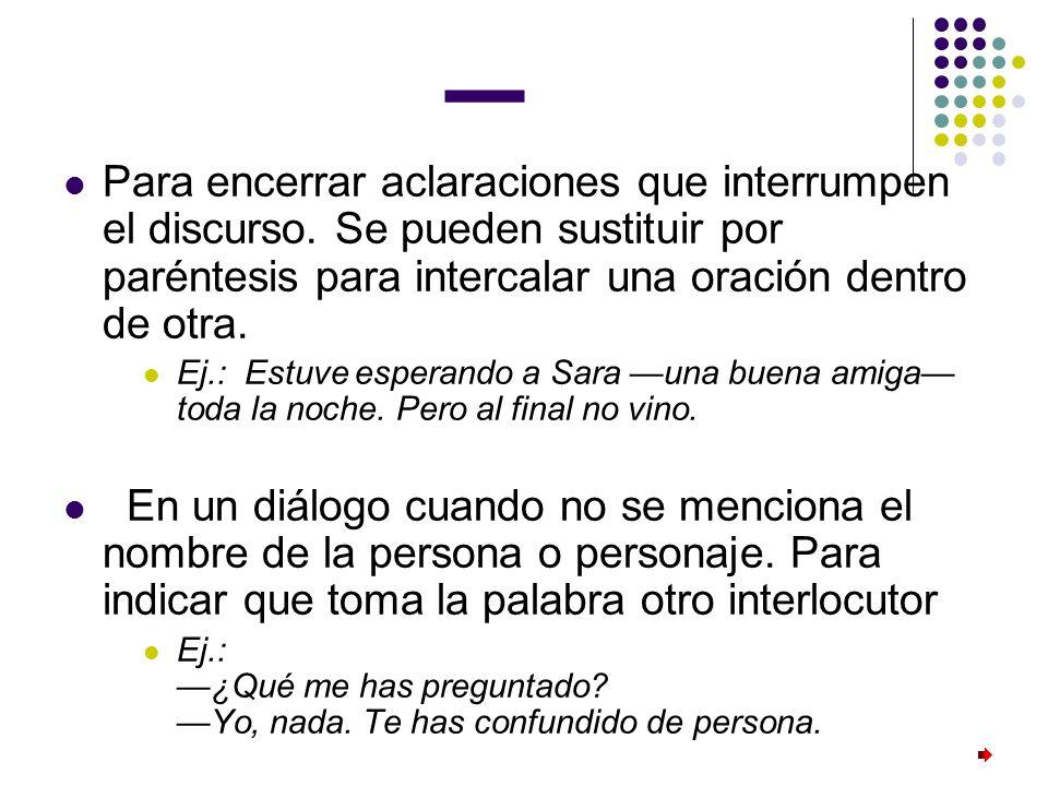 _ Para encerrar aclaraciones que interrumpen el discurso. Se pueden sustituir por paréntesis para intercalar una oración dentro de otra. Ej.: Estuve e