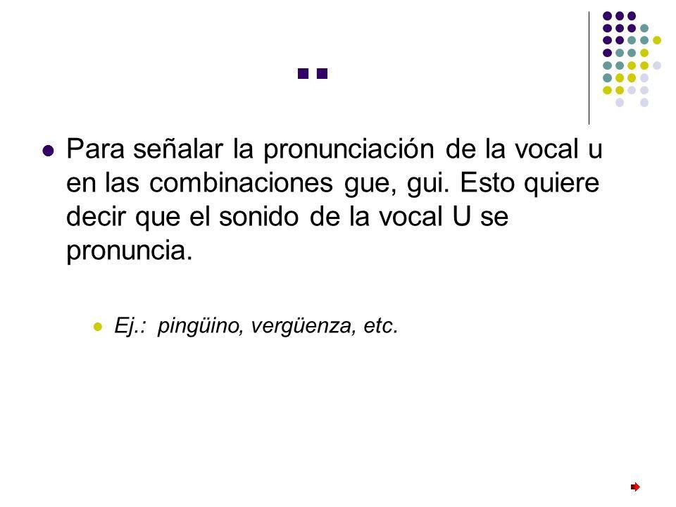 ¨ Para señalar la pronunciación de la vocal u en las combinaciones gue, gui. Esto quiere decir que el sonido de la vocal U se pronuncia. Ej.: pingüino