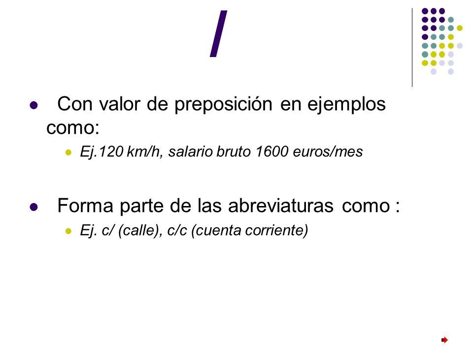 / Con valor de preposición en ejemplos como: Ej.120 km/h, salario bruto 1600 euros/mes Forma parte de las abreviaturas como : Ej. c/ (calle), c/c (cue