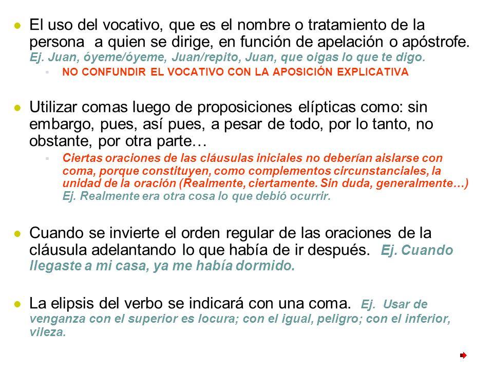 El uso del vocativo, que es el nombre o tratamiento de la persona a quien se dirige, en función de apelación o apóstrofe. Ej. Juan, óyeme/óyeme, Juan/