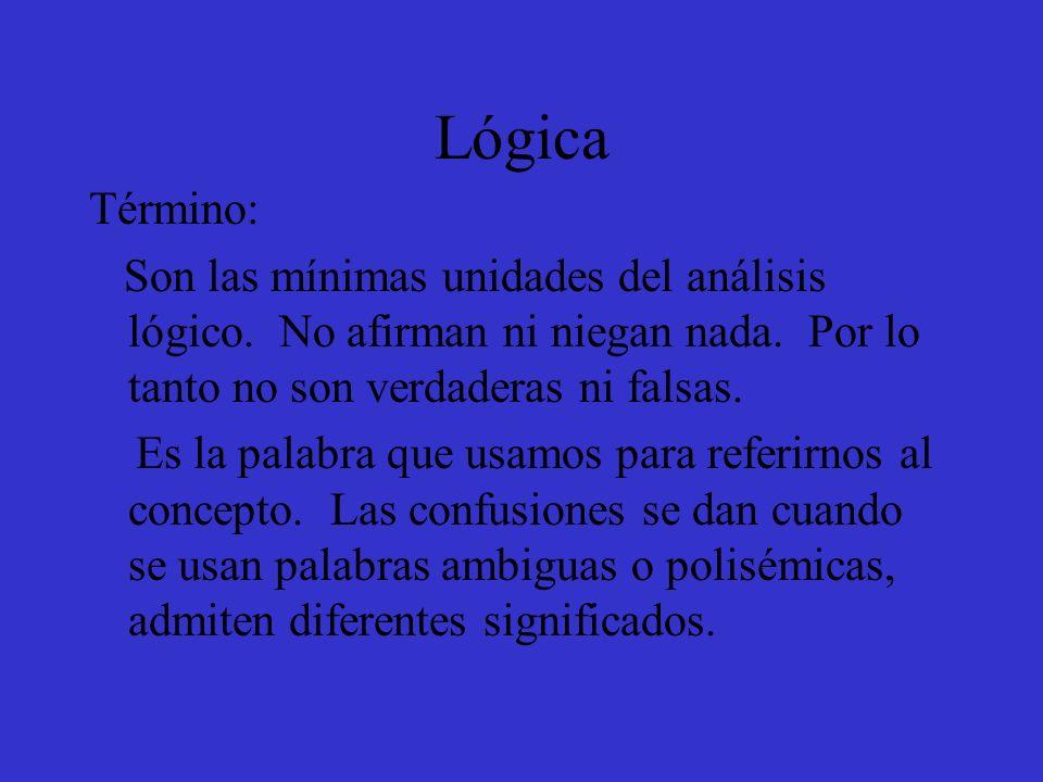 Lógica Término: Son las mínimas unidades del análisis lógico. No afirman ni niegan nada. Por lo tanto no son verdaderas ni falsas. Es la palabra que u