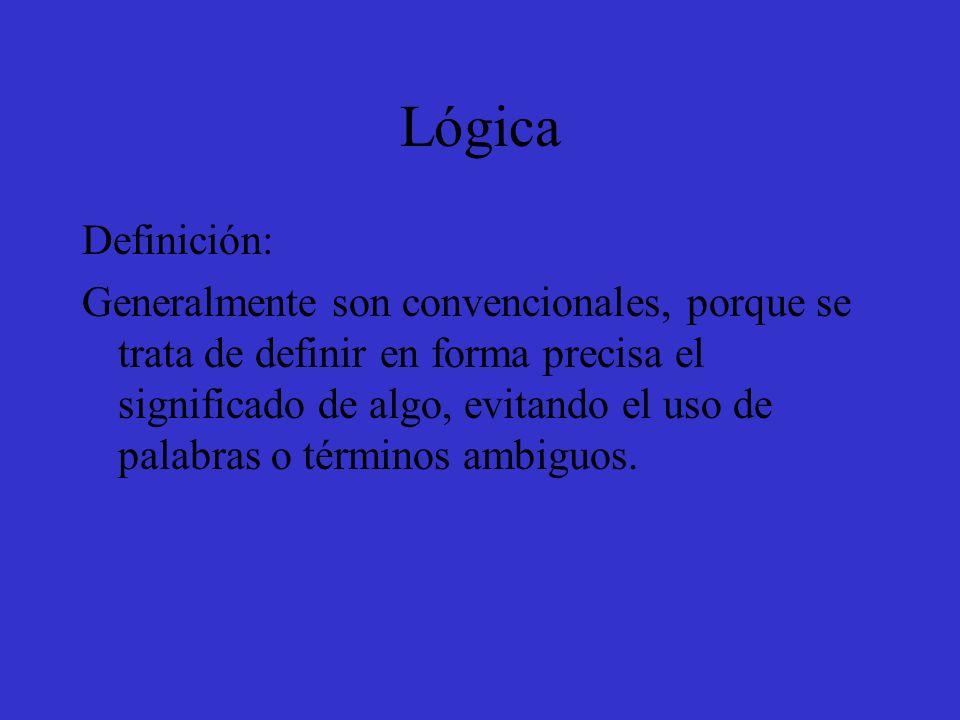 Lógica Definición: Generalmente son convencionales, porque se trata de definir en forma precisa el significado de algo, evitando el uso de palabras o