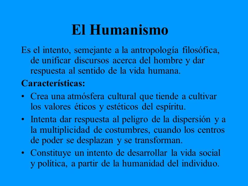 El Humanismo Es el intento, semejante a la antropología filosófica, de unificar discursos acerca del hombre y dar respuesta al sentido de la vida huma