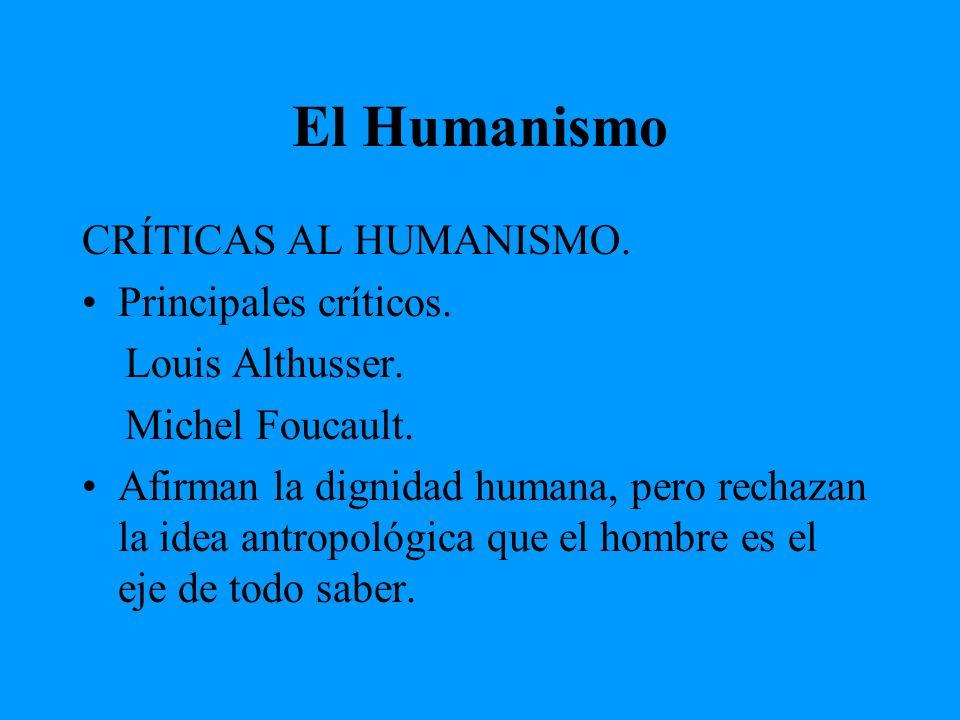 El Humanismo CRÍTICAS AL HUMANISMO. Principales críticos. Louis Althusser. Michel Foucault. Afirman la dignidad humana, pero rechazan la idea antropol