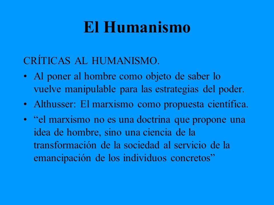 El Humanismo CRÍTICAS AL HUMANISMO. Al poner al hombre como objeto de saber lo vuelve manipulable para las estrategias del poder. Althusser: El marxis