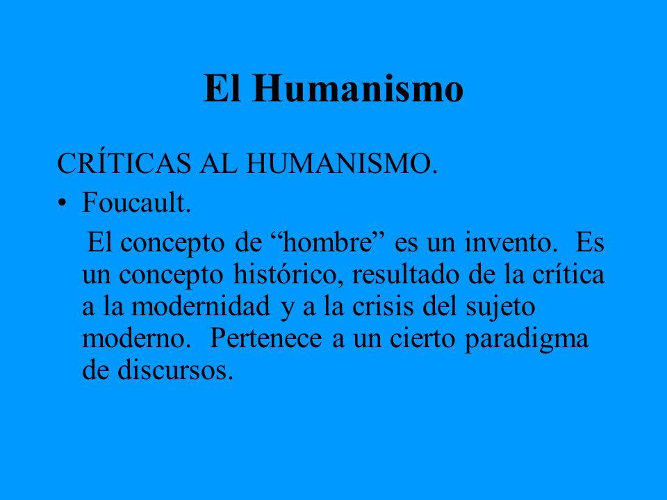 El Humanismo CRÍTICAS AL HUMANISMO. Foucault. El concepto de hombre es un invento. Es un concepto histórico, resultado de la crítica a la modernidad y