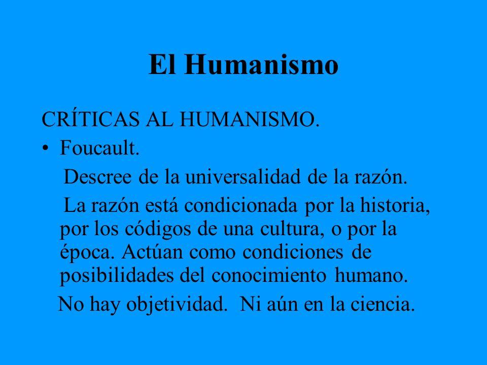 El Humanismo CRÍTICAS AL HUMANISMO. Foucault. Descree de la universalidad de la razón. La razón está condicionada por la historia, por los códigos de