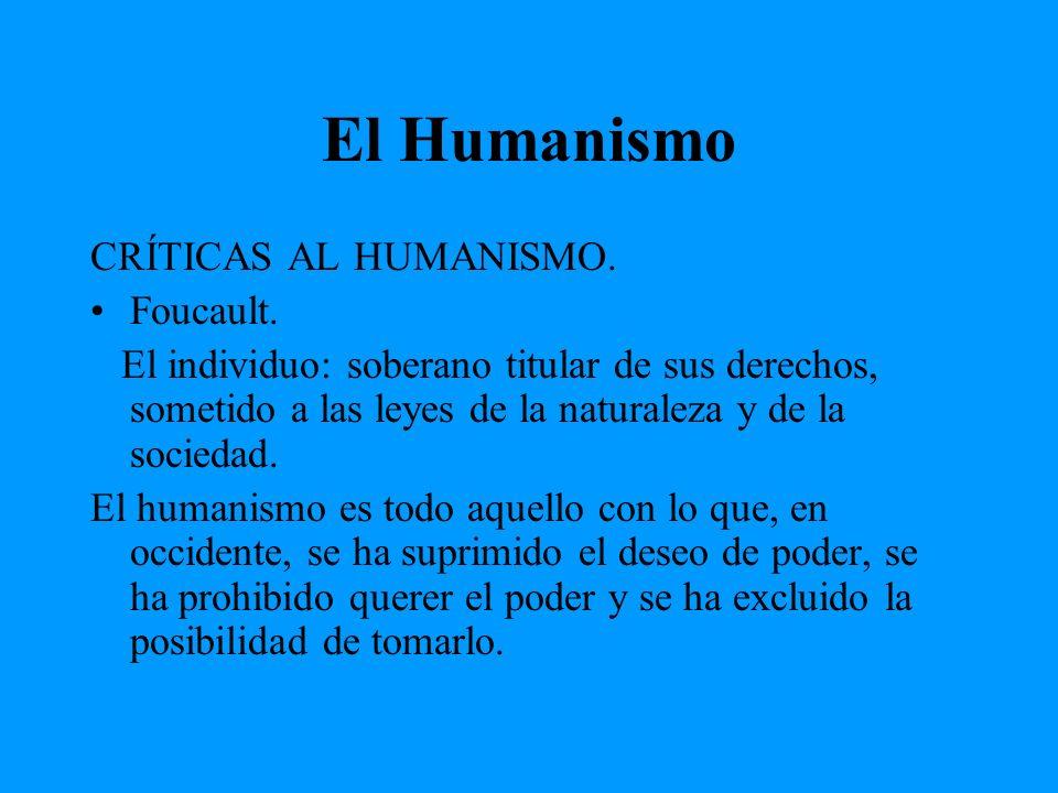 El Humanismo CRÍTICAS AL HUMANISMO. Foucault. El individuo: soberano titular de sus derechos, sometido a las leyes de la naturaleza y de la sociedad.