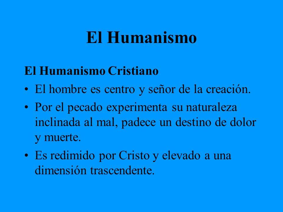 El Humanismo El Humanismo Cristiano El hombre es centro y señor de la creación. Por el pecado experimenta su naturaleza inclinada al mal, padece un de