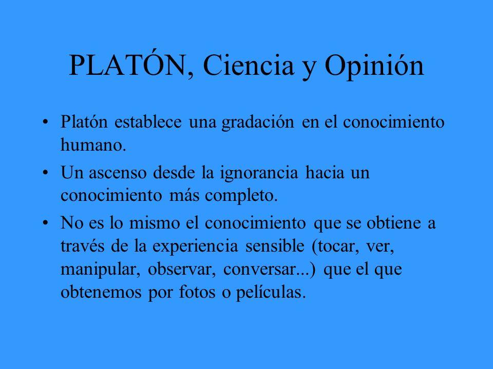 PLATÓN, Ciencia y Opinión Platón establece una gradación en el conocimiento humano. Un ascenso desde la ignorancia hacia un conocimiento más completo.