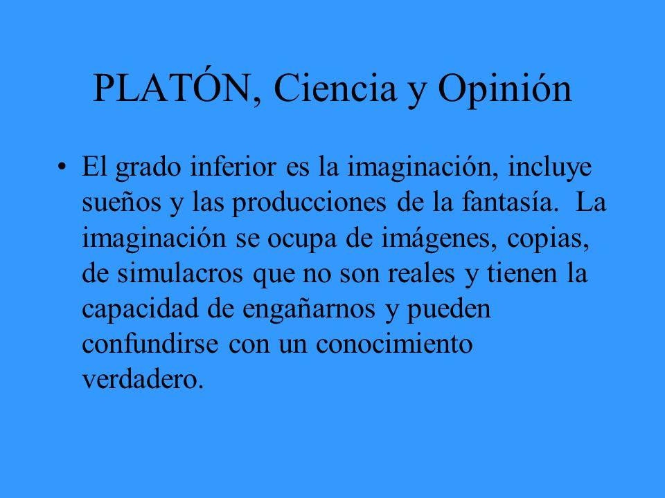 PLATÓN, Ciencia y Opinión El grado inferior es la imaginación, incluye sueños y las producciones de la fantasía. La imaginación se ocupa de imágenes,