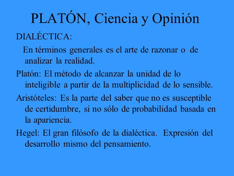PLATÓN, Ciencia y Opinión DIALÉCTICA: En términos generales es el arte de razonar o de analizar la realidad. Platón: El método de alcanzar la unidad d