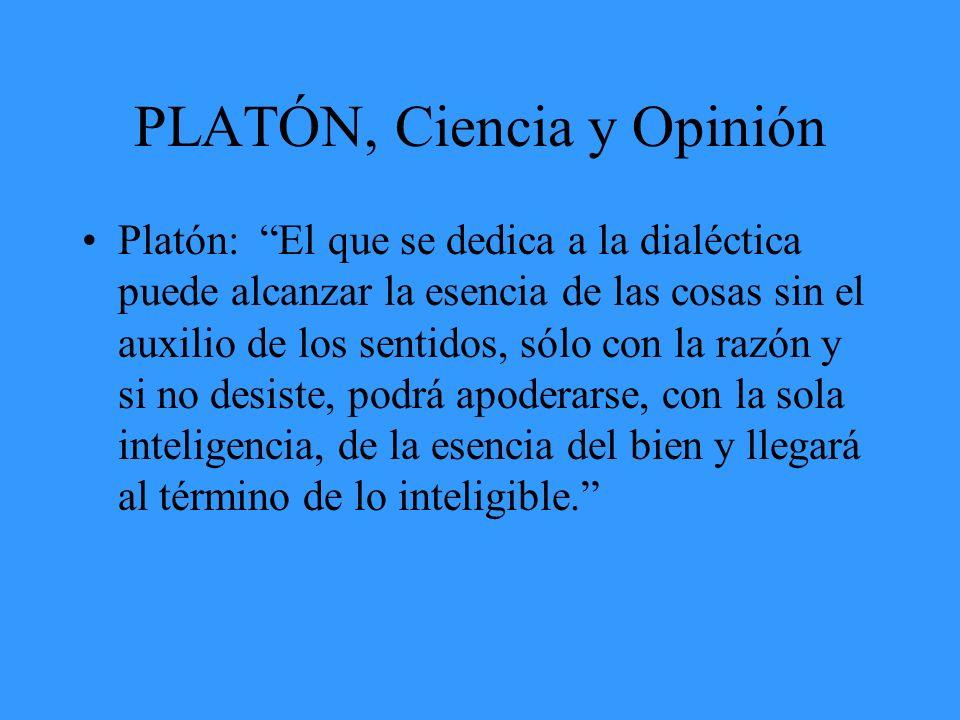 PLATÓN, Ciencia y Opinión Platón: El que se dedica a la dialéctica puede alcanzar la esencia de las cosas sin el auxilio de los sentidos, sólo con la