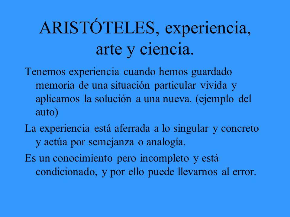ARISTÓTELES, experiencia, arte y ciencia. Tenemos experiencia cuando hemos guardado memoria de una situación particular vivida y aplicamos la solución
