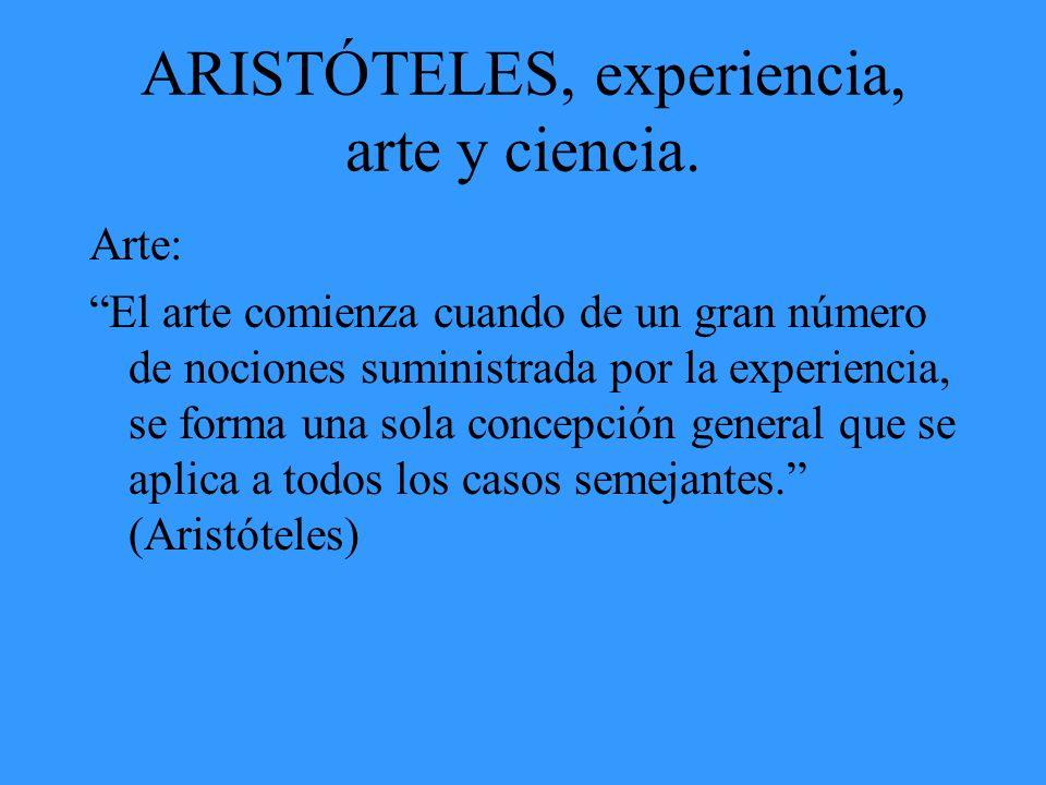ARISTÓTELES, experiencia, arte y ciencia. Arte: El arte comienza cuando de un gran número de nociones suministrada por la experiencia, se forma una so
