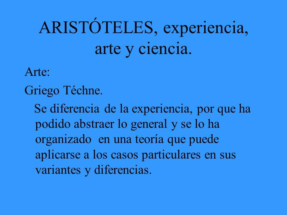 ARISTÓTELES, experiencia, arte y ciencia. Arte: Griego Téchne. Se diferencia de la experiencia, por que ha podido abstraer lo general y se lo ha organ
