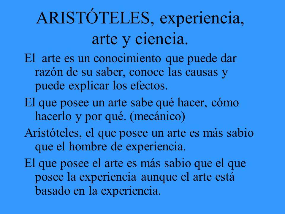 ARISTÓTELES, experiencia, arte y ciencia. El arte es un conocimiento que puede dar razón de su saber, conoce las causas y puede explicar los efectos.