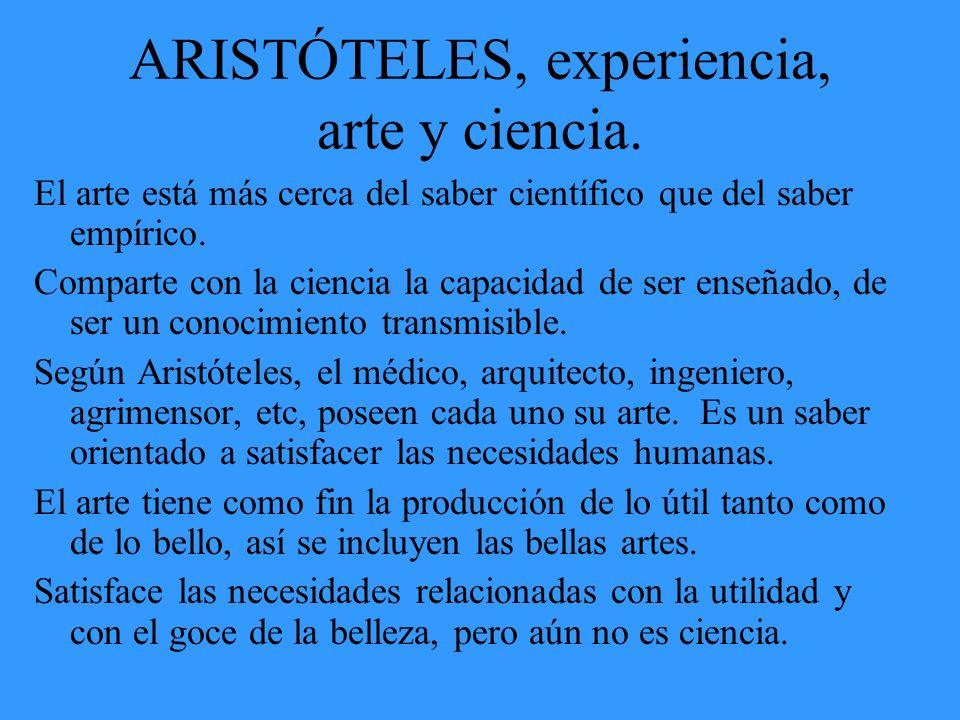ARISTÓTELES, experiencia, arte y ciencia. El arte está más cerca del saber científico que del saber empírico. Comparte con la ciencia la capacidad de