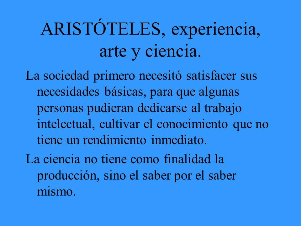 ARISTÓTELES, experiencia, arte y ciencia. La sociedad primero necesitó satisfacer sus necesidades básicas, para que algunas personas pudieran dedicars