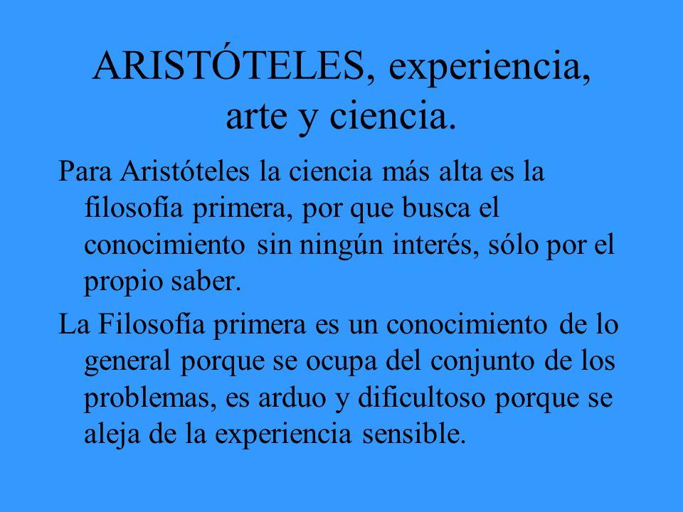 ARISTÓTELES, experiencia, arte y ciencia. Para Aristóteles la ciencia más alta es la filosofía primera, por que busca el conocimiento sin ningún inter
