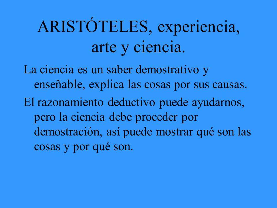 ARISTÓTELES, experiencia, arte y ciencia. La ciencia es un saber demostrativo y enseñable, explica las cosas por sus causas. El razonamiento deductivo