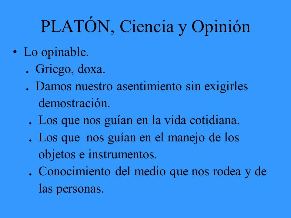 PLATÓN, Ciencia y Opinión Lo opinable.. Griego, doxa.. Damos nuestro asentimiento sin exigirles demostración.. Los que nos guían en la vida cotidiana.
