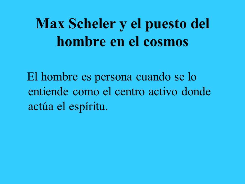 Max Scheler y el puesto del hombre en el cosmos El hombre es persona cuando se lo entiende como el centro activo donde actúa el espíritu.