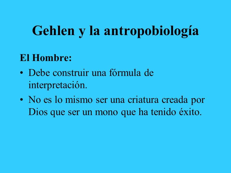 Gehlen y la antropobiología El Hombre: Debe construir una fórmula de interpretación. No es lo mismo ser una criatura creada por Dios que ser un mono q