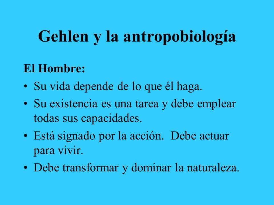 Gehlen y la antropobiología El Hombre: Su vida depende de lo que él haga. Su existencia es una tarea y debe emplear todas sus capacidades. Está signad
