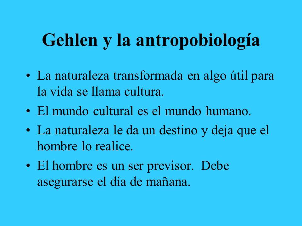 Gehlen y la antropobiología La naturaleza transformada en algo útil para la vida se llama cultura. El mundo cultural es el mundo humano. La naturaleza