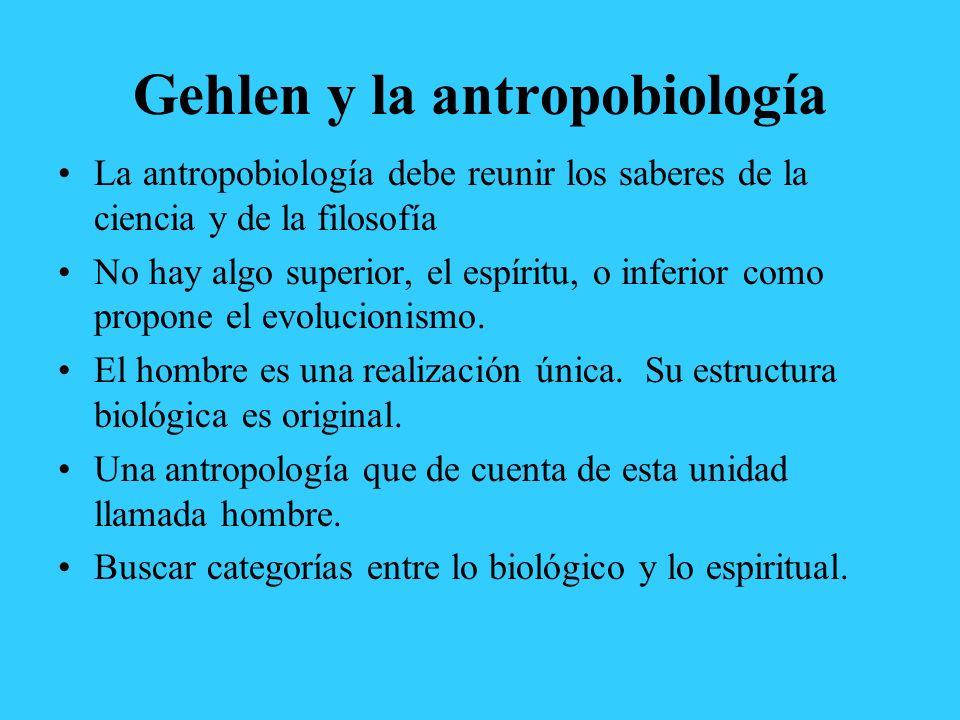 Gehlen y la antropobiología La antropobiología debe reunir los saberes de la ciencia y de la filosofía No hay algo superior, el espíritu, o inferior c