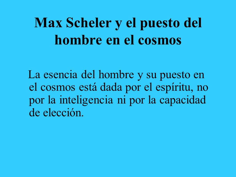 Max Scheler y el puesto del hombre en el cosmos La esencia del hombre y su puesto en el cosmos está dada por el espíritu, no por la inteligencia ni por la capacidad de elección.