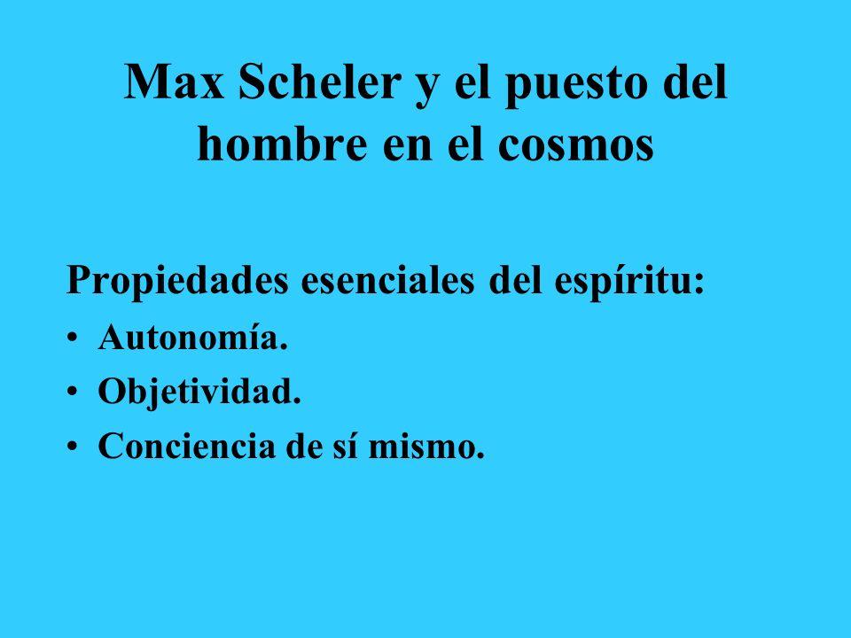 Max Scheler y el puesto del hombre en el cosmos Propiedades esenciales del espíritu: Autonomía. Objetividad. Conciencia de sí mismo.