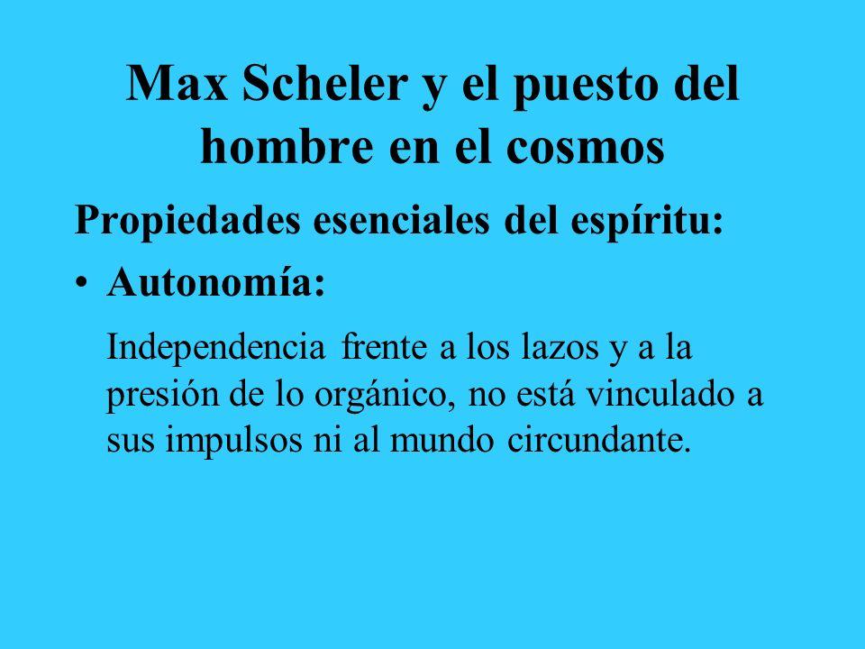 Max Scheler y el puesto del hombre en el cosmos Propiedades esenciales del espíritu: Autonomía: Independencia frente a los lazos y a la presión de lo orgánico, no está vinculado a sus impulsos ni al mundo circundante.