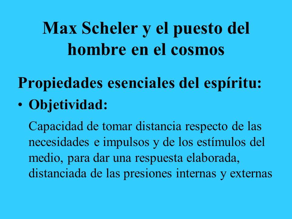 Max Scheler y el puesto del hombre en el cosmos Propiedades esenciales del espíritu: Objetividad: Capacidad de tomar distancia respecto de las necesidades e impulsos y de los estímulos del medio, para dar una respuesta elaborada, distanciada de las presiones internas y externas