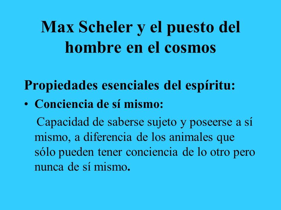 Max Scheler y el puesto del hombre en el cosmos Propiedades esenciales del espíritu: Conciencia de sí mismo: Capacidad de saberse sujeto y poseerse a sí mismo, a diferencia de los animales que sólo pueden tener conciencia de lo otro pero nunca de sí mismo.