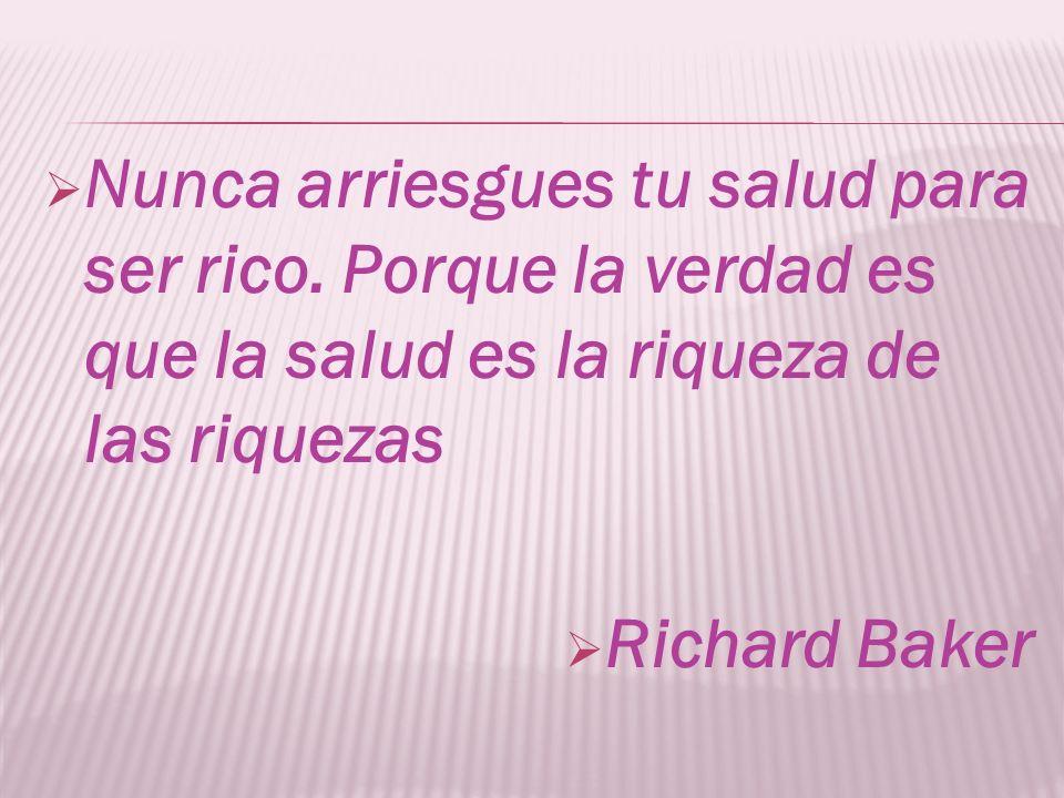Nunca arriesgues tu salud para ser rico. Porque la verdad es que la salud es la riqueza de las riquezas Richard Baker