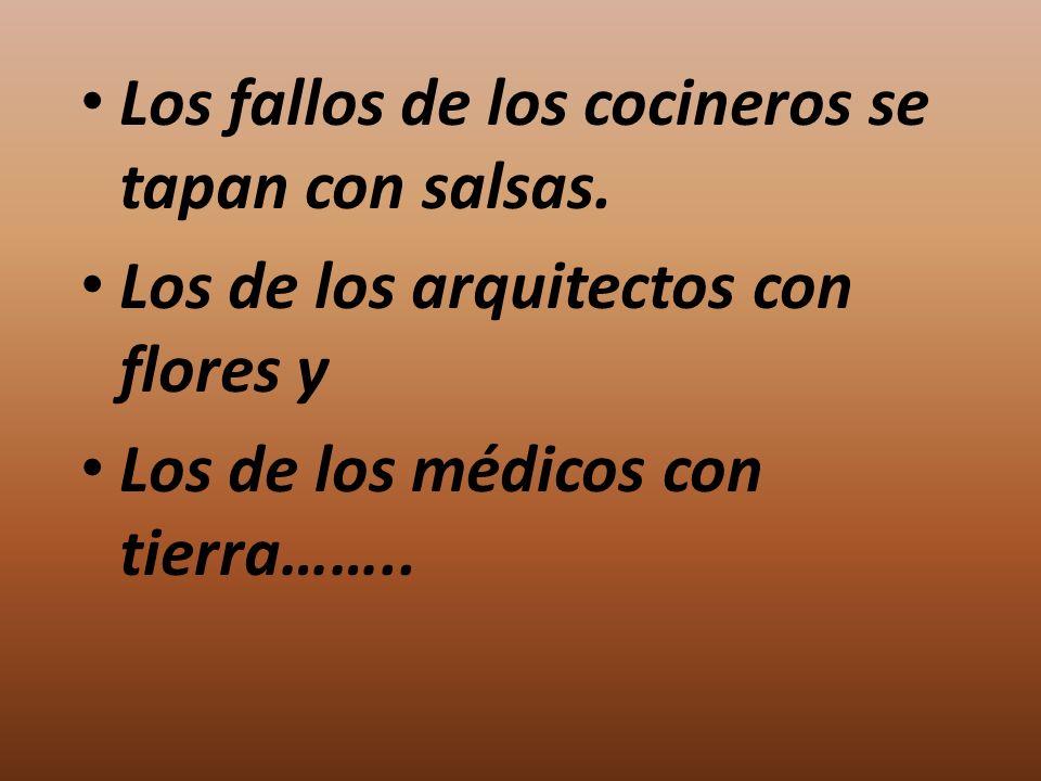 Los fallos de los cocineros se tapan con salsas. Los de los arquitectos con flores y Los de los médicos con tierra……..