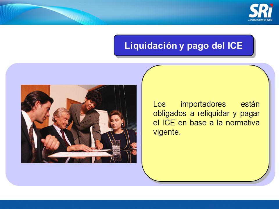 Liquidación y pago del ICE Los importadores están obligados a reliquidar y pagar el ICE en base a la normativa vigente.