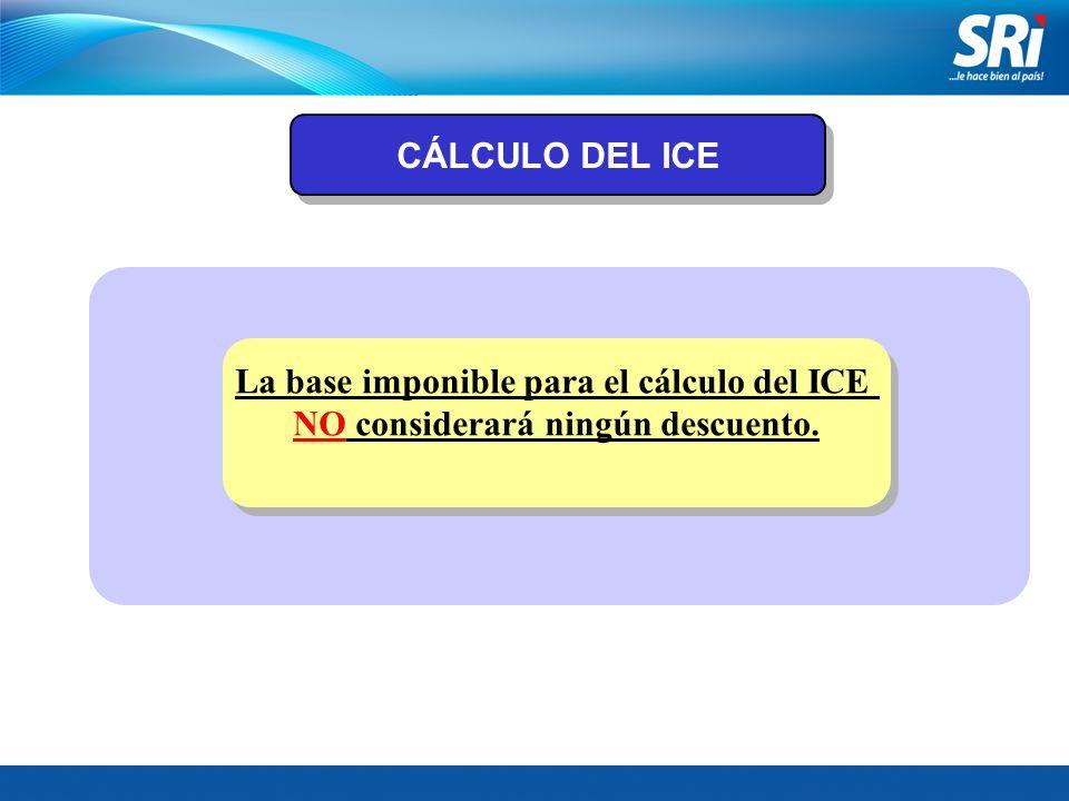 CÁLCULO DEL ICE La base imponible para el cálculo del ICE NO considerará ningún descuento. La base imponible para el cálculo del ICE NO considerará ni