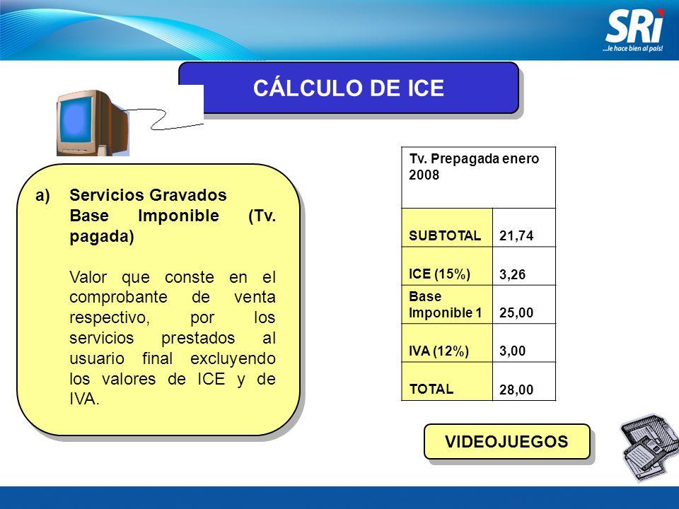 CÁLCULO DE ICE a)Servicios Gravados Base Imponible (Tv. pagada) Valor que conste en el comprobante de venta respectivo, por los servicios prestados al